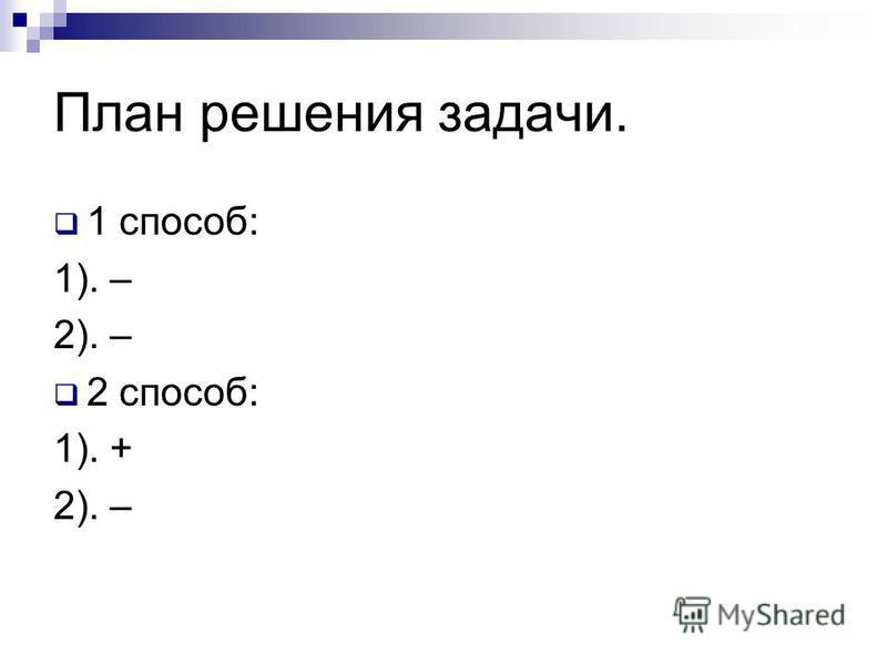 План решения задачи. 1 способ: 1). – 2). – 2 способ: 1). + 2). –