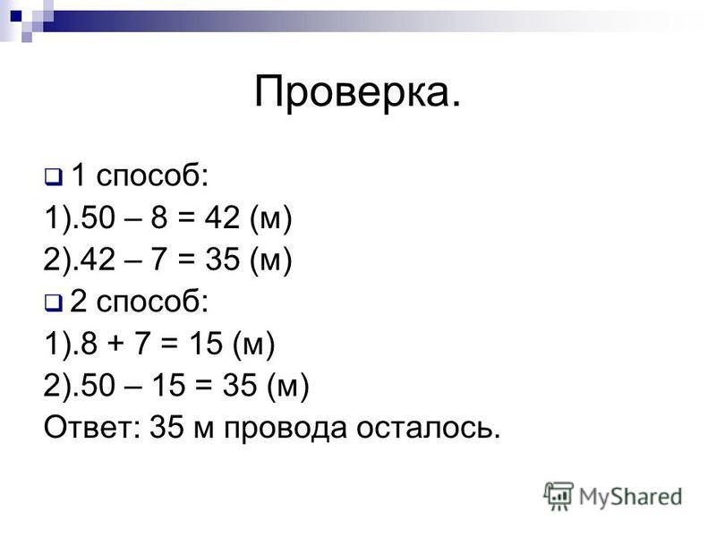 Проверка. 1 способ: 1).50 – 8 = 42 (м) 2).42 – 7 = 35 (м) 2 способ: 1).8 + 7 = 15 (м) 2).50 – 15 = 35 (м) Ответ: 35 м провода осталось.