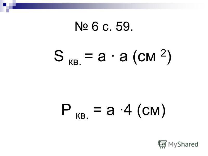 6 с. 59. S кв. = а а (см 2 ) P кв. = а 4 (см)