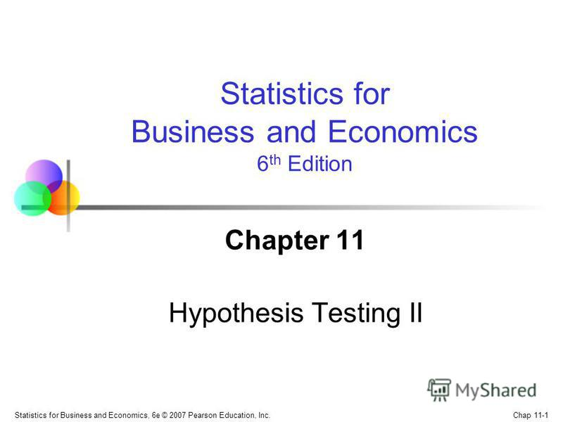 Chap 11-1 Statistics for Business and Economics, 6e © 2007 Pearson Education, Inc. Chapter 11 Hypothesis Testing II Statistics for Business and Economics 6 th Edition