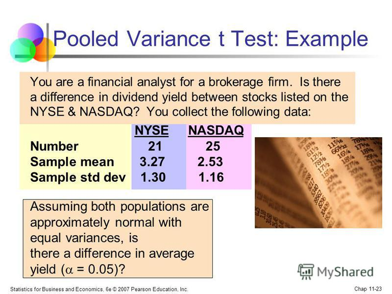 Statistics for Business and Economics, 6e © 2007 Pearson Education, Inc. Chap 11-23 Pooled Variance t Test: Example You are a financial analyst for a brokerage firm. Is there a difference in dividend yield between stocks listed on the NYSE & NASDAQ?