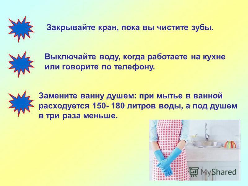 Закрывайте кран, пока вы чистите зубы. Выключайте воду, когда работаете на кухне или говорите по телефону. Замените ванну душем: при мытье в ванной расходуется 150- 180 литров воды, а под душем в три раза меньше.
