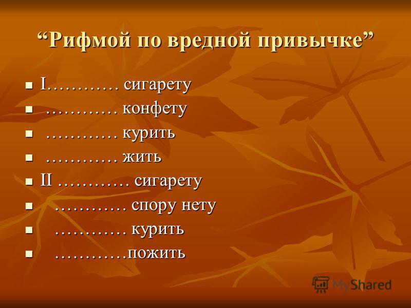 Рифмой по вредной привычке Рифмой по вредной привычке I………… сигарету I………… сигарету ………… конфету ………… конфету ………… курить ………… курить ………… жить ………… жить II ………… сигарету II ………… сигарету ………… спору нету ………… спору нету ………… курить ………… курить …………по