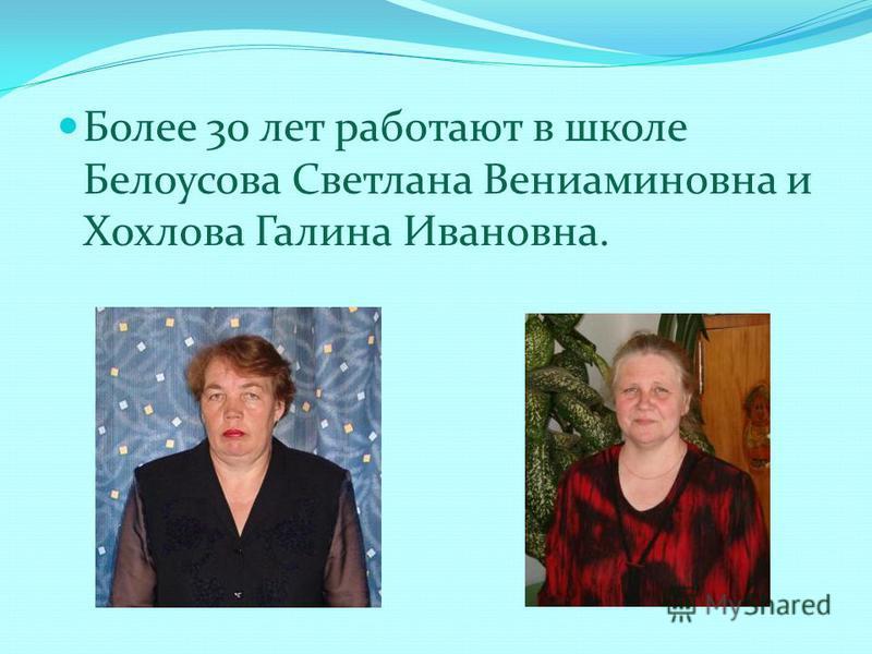 Более 30 лет работают в школе Белоусова Светлана Вениаминовна и Хохлова Галина Ивановна.