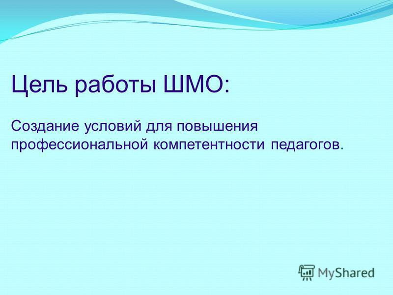 Цель работы ШМО: Создание условий для повышения профессиональной компетентности педагогов.