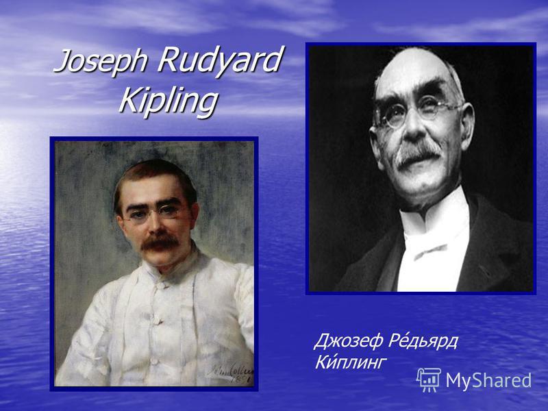 Joseph Rudyard Kipling Джозеф Ре́дьярд Ки́плинг