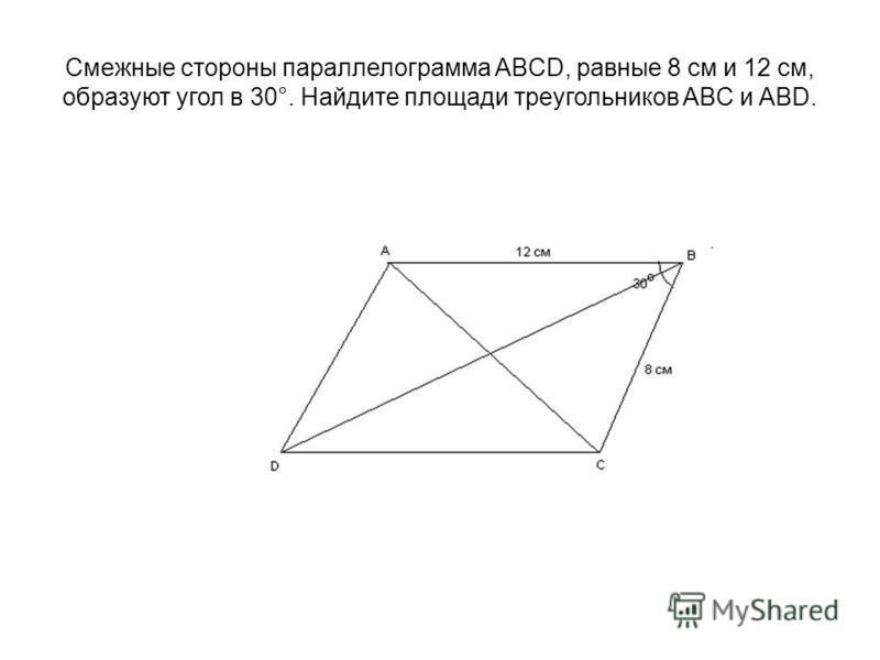 Смежные стороны параллелограмма ABCD, равные 8 см и 12 см, образуют угол в 30°. Найдите площади треугольников ABC и ABD.