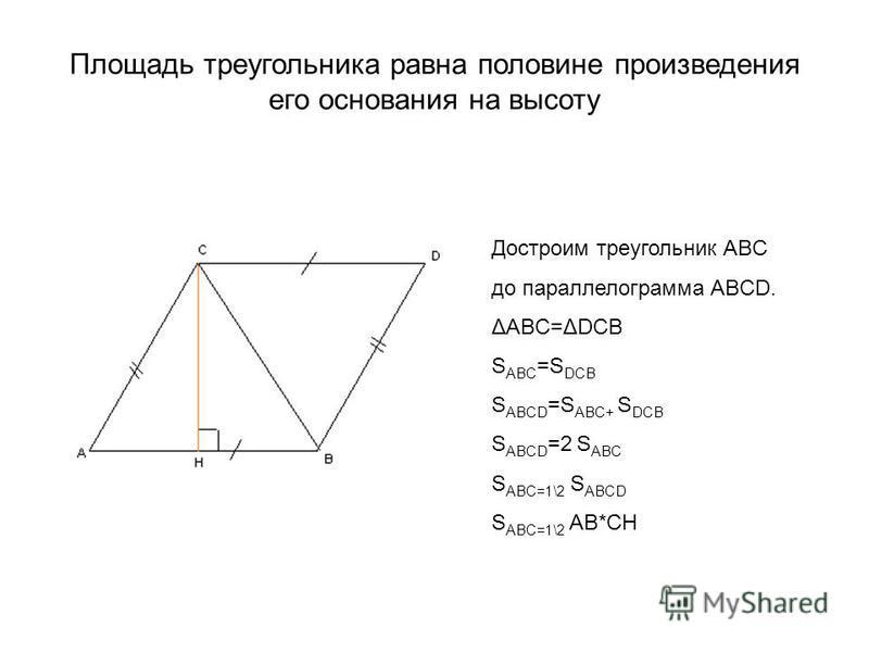 Площадь треугольника равна половине произведения его основания на высоту Достроим треугольник ABC до параллелограмма ABCD. ΔABC=ΔDCB S ABC =S DCB S ABCD =S ABC+ S DCB S ABCD =2 S ABC S ABC=1\2 S ABCD S ABC=1\2 AB*CH