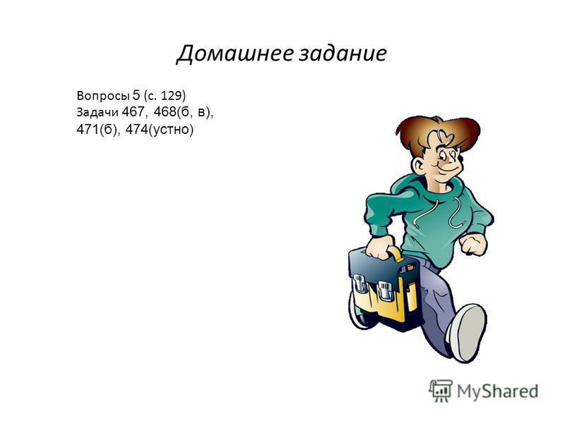 Домашнее задание Вопросы 5 (с. 129) Задачи 467, 468(б, в), 471(б), 474(устно)