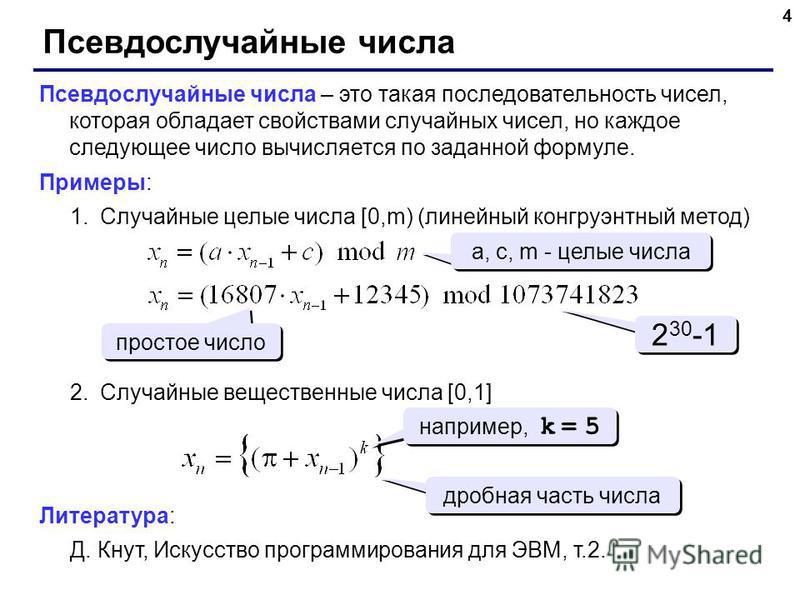 4 Псевдослучайные числа Псевдослучайные числа – это такая последовательность чисел, которая обладает свойствами случайных чисел, но каждое следующее число вычисляется по заданной формуле. Примеры: 1. Случайные целые числа [0,m) (линейный конгруэнтный