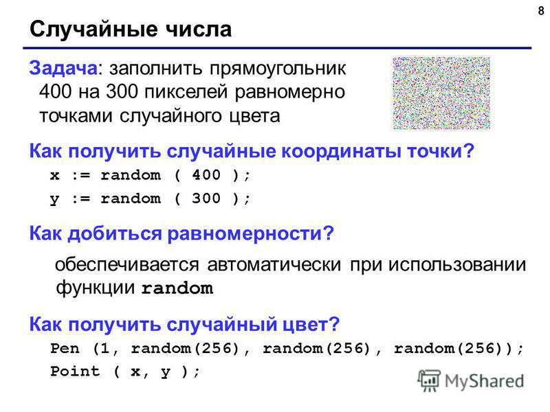 8 Случайные числа Задача: заполнить прямоугольник 400 на 300 пикселей равномерно точками случайного цвета Как получить случайные координаты точки? x := random ( 400 ); y := random ( 300 ); Как добиться равномерности? обеспечивается автоматически при