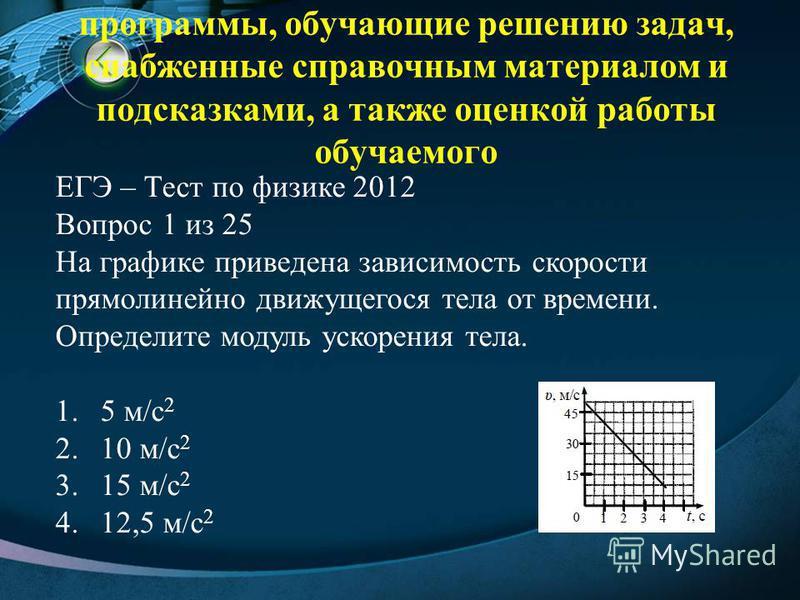 программы, обучающие решению задач, снабженные справочным материалом и подсказками, а также оценкой работы обучаемого ЕГЭ – Тест по физике 2012 Вопрос 1 из 25 На графике приведена зависимость скорости прямолинейно движущегося тела от времени. Определ