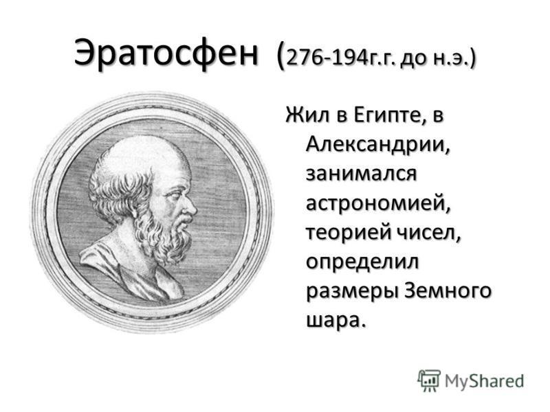 Эратосфен ( 276-194 г.г. до н.э.) Жил в Египте, в Александрии, занимался астрономией, теорией чисел, определил размеры Земного шара.