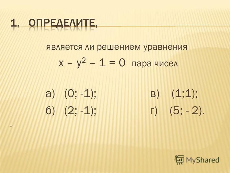 является ли решением уравнения х – у 2 – 1 = 0 пара чисел а) (0; -1); в) (1;1); б) (2; -1); г) (5; - 2). -
