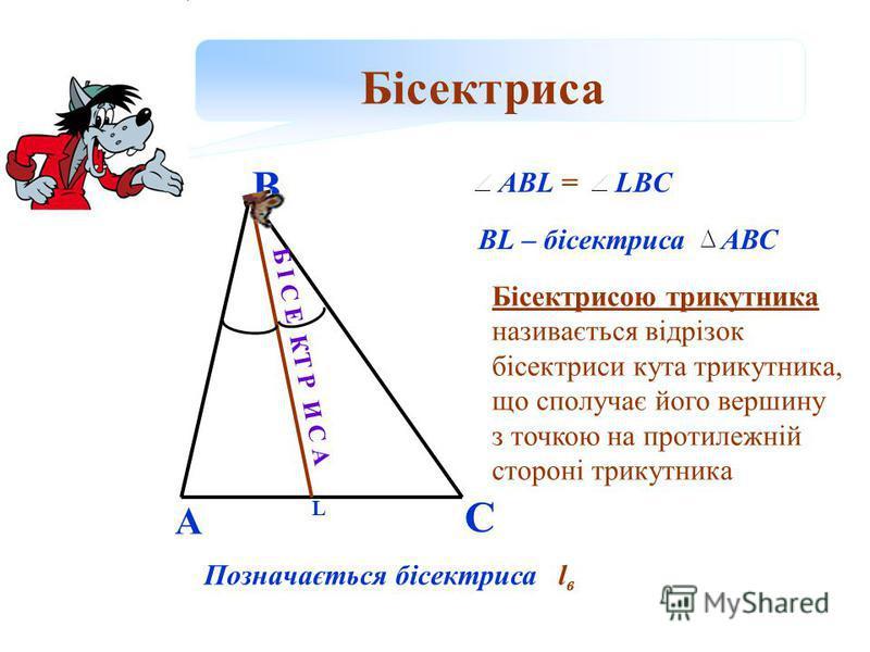 Бісектриса А В С L ABL =LBC BL – бісектриса АВС Бісектрисою трикутника називається відрізок бісектриси кута трикутника, що сполучає його вершину з точкою на протилежній стороні трикутника Позначається бісектриса l в Б І С Е КТ Р И С А