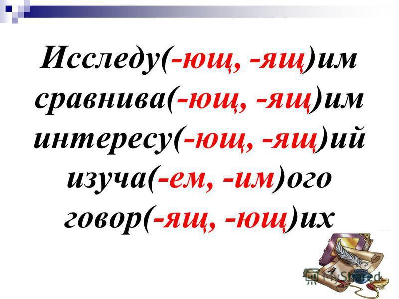 Исследу(-ющ, -ящ)им сравнивалй(-ющ, -ящ)им интересу(-ющ, -ящ)ий изучайй(-ем, -им)ого говор(-ящ, -ющ)их