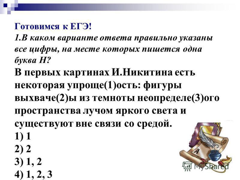 Готовимся к ЕГЭ! 1. В каком варианте ответа правильно указаны все цифры, на месте которых пишется одна буква Н? В первых картинах И.Никитина есть некотора я упроще(1)ость: фигуры выхваче(2)ы из темноты не о пределе(3)ого пространства лучом яркого све