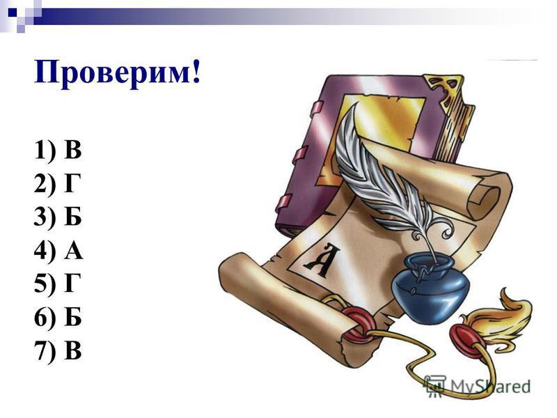 Проверим! 1) В 2) Г 3) Б 4) А 5) Г 6) Б 7) В
