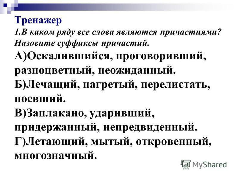 Тренажер 1. В каком ряду все слова являются причастиями? Назовите суффиксы причастий. А)Оскалившейся, проговорившей, разноцветный, неожиданый. Б)Лечащий, нагретый, перелистать, поевшей. В)Заплакано, ударившей, придержаный, непредвиденый. Г)Летающий,