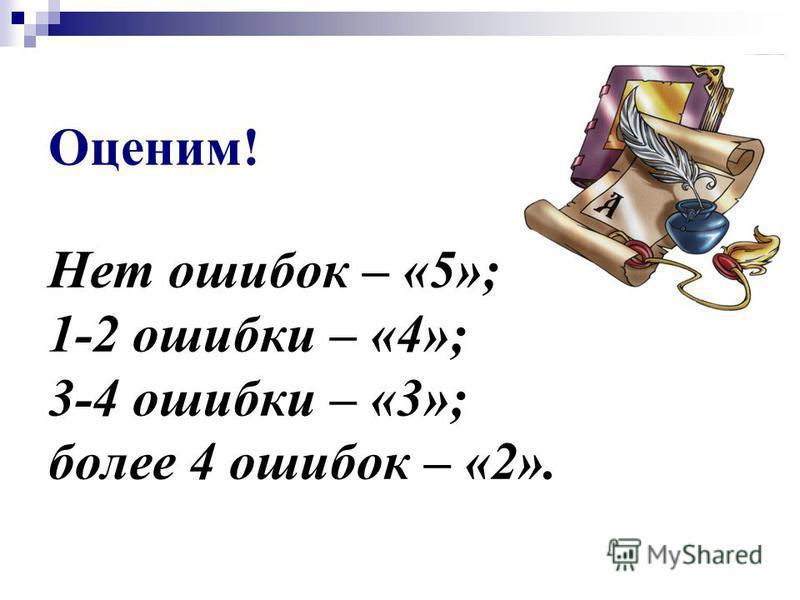 Оценим! Нет ошибок – «5»; 1-2 ошибки – «4»; 3-4 ошибки – «3»; более 4 ошибок – «2».