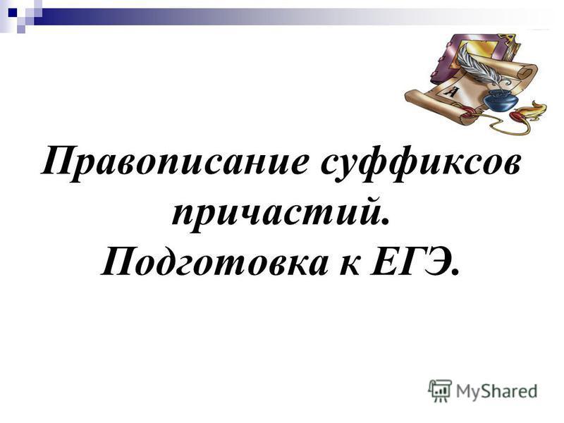Правописание суффиксов причастий. Подготовка к ЕГЭ.