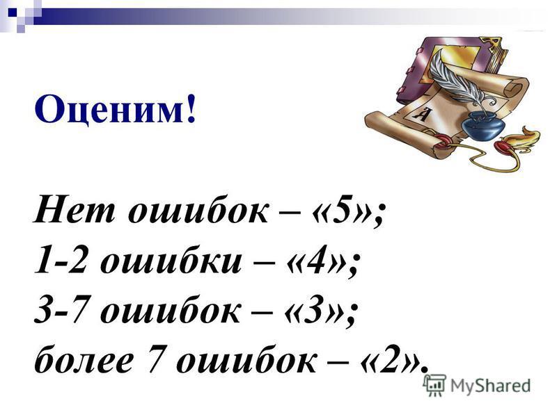 Оценим! Нет ошибок – «5»; 1-2 ошибки – «4»; 3-7 ошибок – «3»; более 7 ошибок – «2».