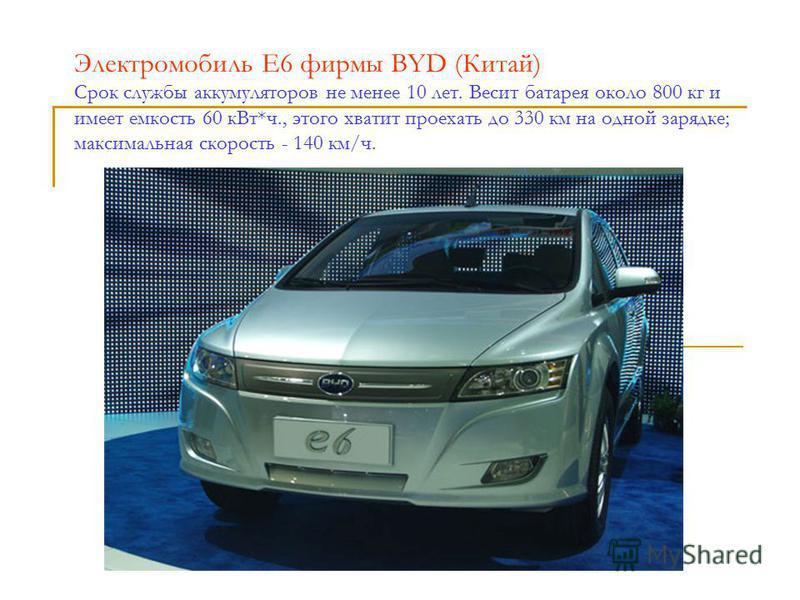 Электромобиль Е6 фирмы BYD (Китай) Cрок службы аккумуляторов не менее 10 лет. Весит батарея около 800 кг и имеет емкость 60 к Вт*ч., этого хватит проехать до 330 км на одной зарядке; максимальная скорость - 140 км/ч.