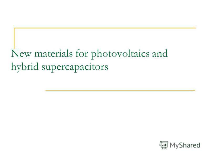New materials for photovoltaics and hybrid supercapacitors