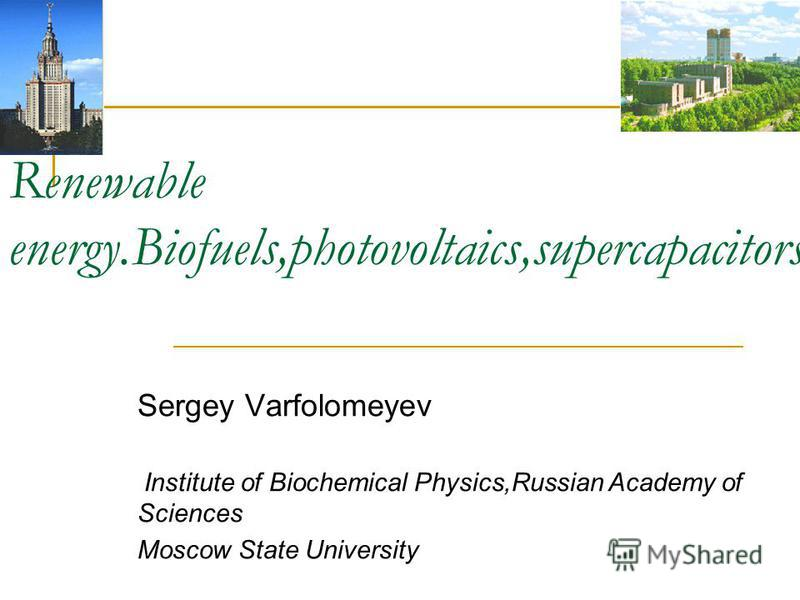 Renewable energy.Biofuels,photovoltaics,supercapacitors Sergey Varfolomeyev Institute of Biochemical Physics,Russian Academy of Sciences Moscow State University