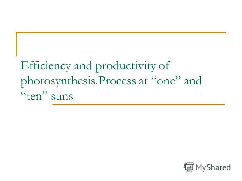Efficiency and productivity of photosynthesis.Process at one and ten suns