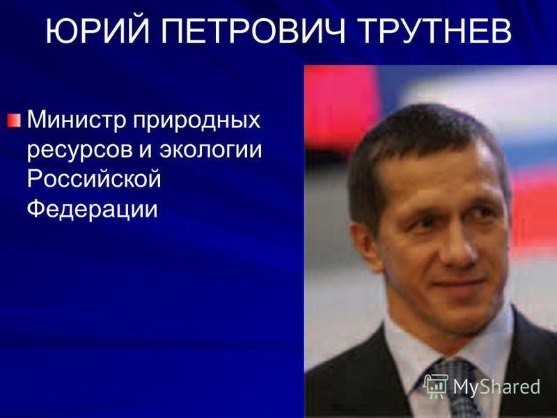 ЮРИЙ ПЕТРОВИЧ ТРУТНЕВ Министр природных ресурсов и экологии Российской Федерации