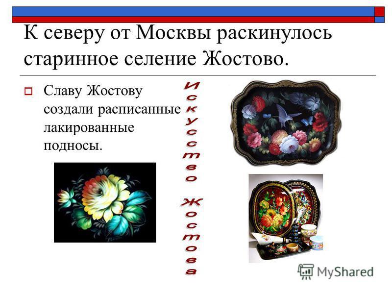 К северу от Москвы раскинулось старинное селение Жостово. Славу Жостову создали расписанные лакированные подносы.