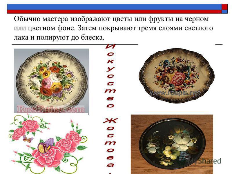 Обычно мастера изображают цветы или фрукты на черном или цветном фоне. Затем покрывают тремя слоями светлого лака и полируют до блеска.