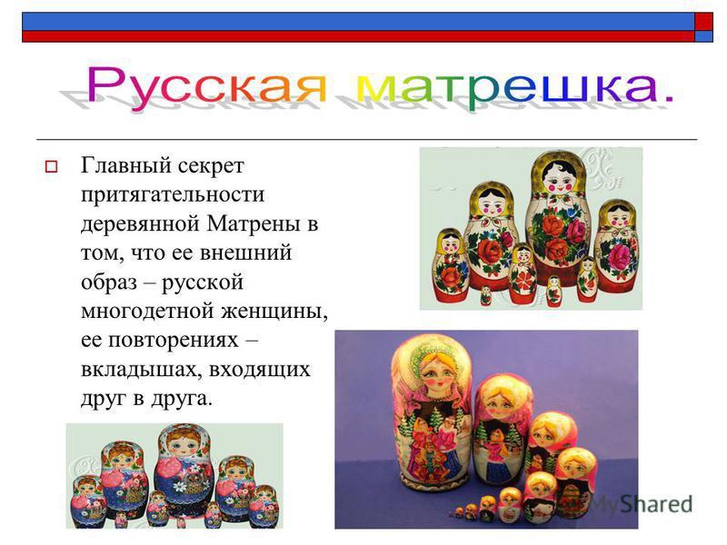Главный секрет притягательности деревянной Матрены в том, что ее внешний образ – русской многодетной женщины, ее повторениях – вкладышах, входящих друг в друга.