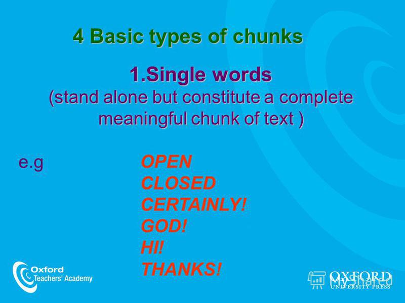 4 Basic types of chunks 1.Single words (stand alone but constitute a complete meaningful chunk of text ) e.g OPEN CLOSED CERTAINLY! GOD! HI! THANKS!