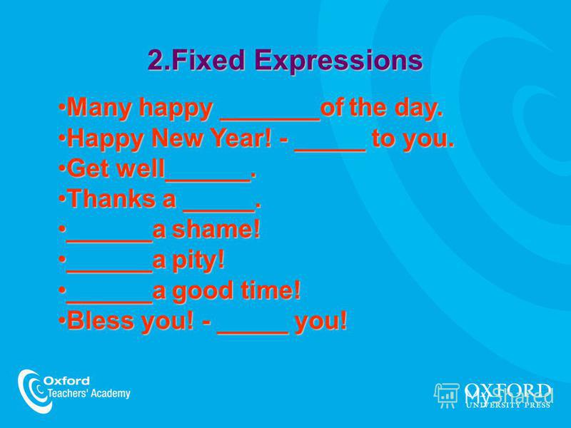 2.Fixed Expressions Many happy _______of the day.Many happy _______of the day. Happy New Year! - _____ to you.Happy New Year! - _____ to you. Get well______.Get well______. Thanks a _____.Thanks a _____. ______a shame!______a shame! ______a pity!____