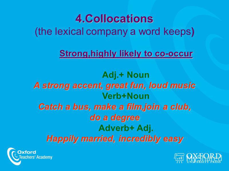 4.Collocations Strong,highly likely to co-occur A strong accent, great fun, loud music Catch a bus, make a film,join a club, 4.Collocations (the lexical company a word keeps) Strong,highly likely to co-occur Adj.+ Noun A strong accent, great fun, lou