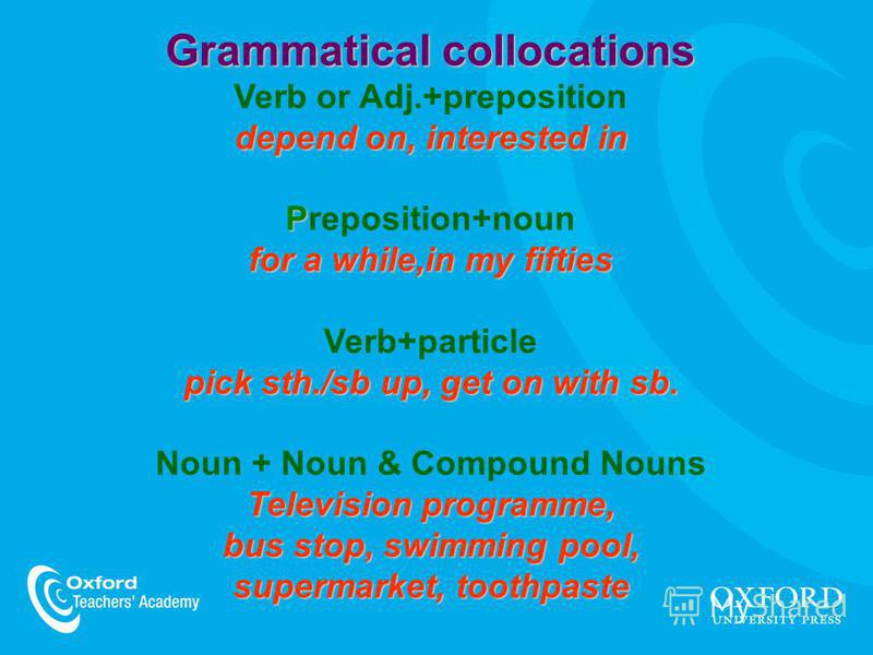 Grammatical collocations depend on, interested in P for a while,in my fifties Grammatical collocations Verb or Adj.+preposition depend on, interested in Preposition+noun for a while,in my fifties pick sth./sb up, get on with sb. Verb+particle pick st