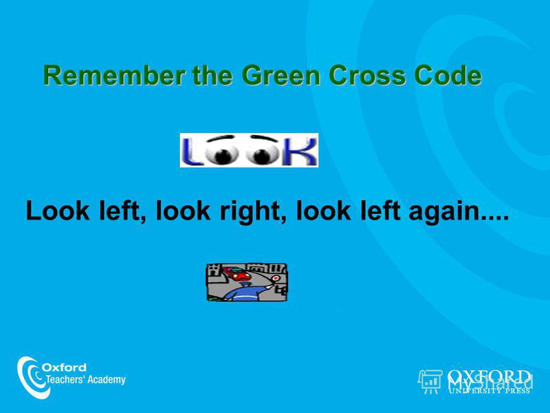 Remember the Green Cross Code Look left, look right, look left again....