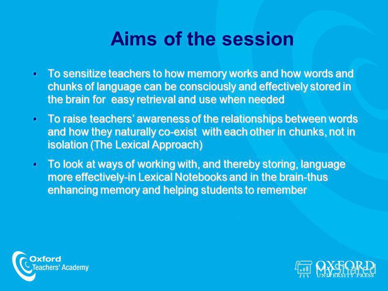Aims of the session To sensitize teachers to how memory works and how words and chunks of language can be consciously and effectively stored in the brain for easy retrieval and use when needed To sensitize teachers to how memory works and how words a