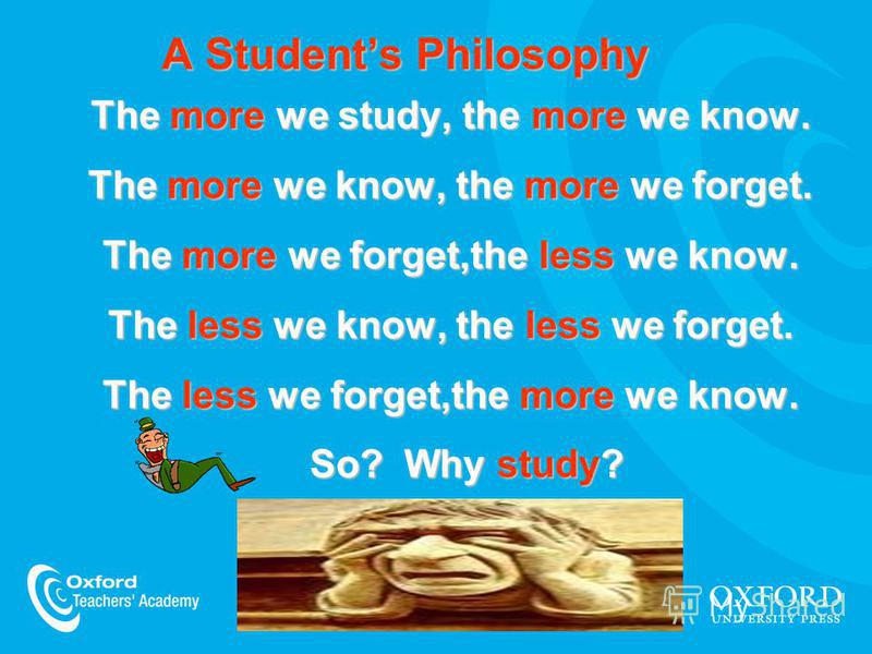 The more we study, the more we know. The more we know, the more we forget. The more we forget,the less we know. The less we know, the less we forget. The less we forget,the more we know. So? Why study? A Students Philosophy