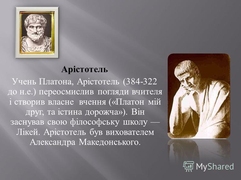 Арістотель Учень Платона, Арістотель (384-322 до н. е.) переосмислив погляди вчителя і створив власне вчення (« Платон мій друг, та істина дорожча »). Він заснував свою філософську школу Лікей. Арістотель був вихователем Александра Македонського.