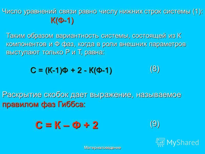 Материаловедение Число уравнений связи равно числу нижних строк системы (1): К(Ф-1) К(Ф-1) Таким образом вариантность системы, состоящей из К компонентов и Ф фаз, когда в роли внешних параметров выступают только Р и Т, равна: С = (К-1)Ф + 2 - К(Ф-1)