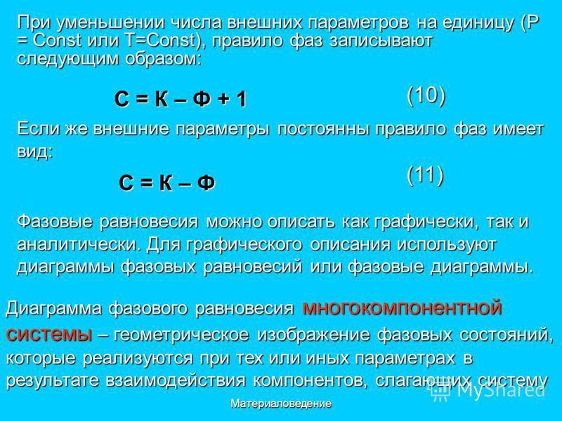 Материаловедение При уменьшении числа внешних параметров на единицу (Р = Const или T=Const), правило фаз записывают следующим образом: C = К – Ф + 1 (10) Если же внешние параметры постоянны правило фаз имеет вид: C = К – Ф (11) Фазовые равновесия мож