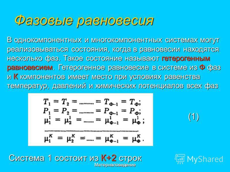 Материаловедение Фазовые равновесия В однокомпонентных и многокомпонентных системах могут реализовываться состояния, когда в равновесии находятся несколько фаз. Такое состояние называют гетерогенным равновесием. Гетерогенное равновесие в системе из Ф