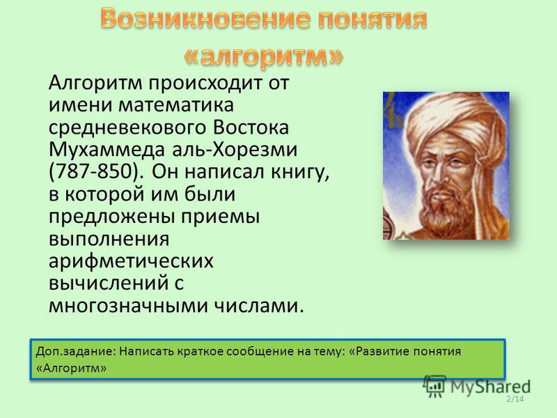 Алгоритм происходит от имени математика средневекового Востока Мухаммеда аль-Хорезми (787-850). Он написал книгу, в которой им были предложены приемы выполнения арифметических вычислений с многозначными числами. Доп.задание: Написать краткое сообщени
