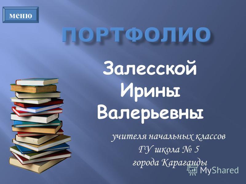 учителя начальных классов ГУ школа 5 города Караганды Залесской Ирины Валерьевны меню