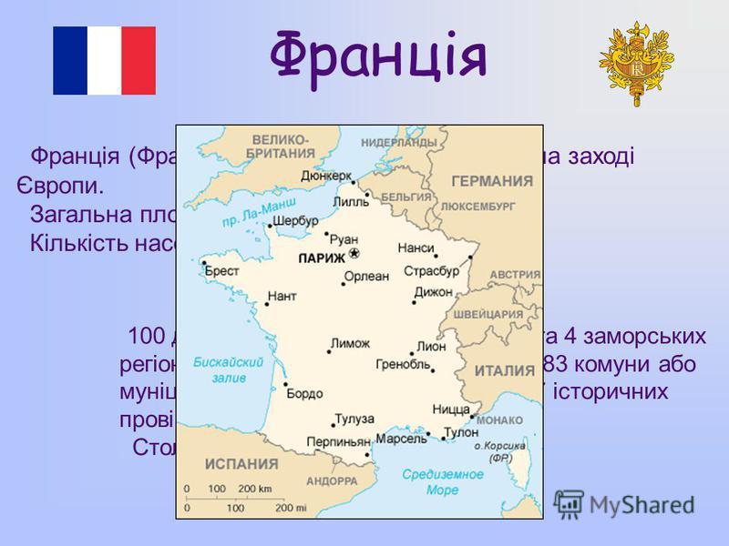 Франція Франція (Французька Республіка) - держава на заході Європи. Загальна площа – 543 965 км². Кількість населення – 65 073 482 чол. 100 департаментів, 22 метропольних та 4 заморських регіонів, 329 округів, 3883 кантони, 36783 комуни або муніципал