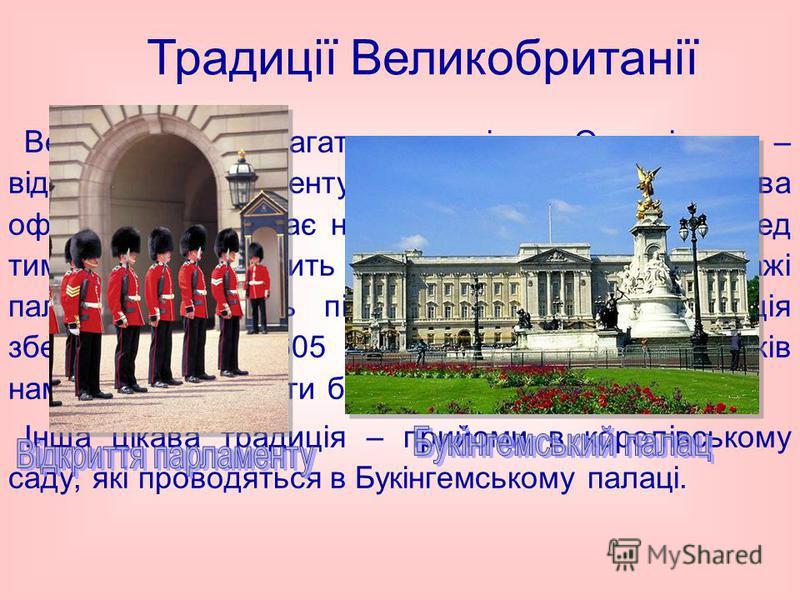 Великобританія багата традиціями. Одна із них – відкриття парламенту. Кожного року Королева офіційного відкриває нову сесію парламенту. Перед тим, як вона заходить в будівлю парламенту, стражі палацу обшукують підвали будівлі. Ця традиція зберігаєтьс