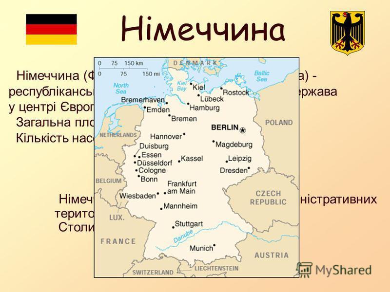 Німеччина Німеччина (Федеративна Республіка Німеччина) - республіканська, демократична, федеральна держава у центрі Європи. Загальна площа – 357 021 км². Кількість населення – 82 210 000 чол. Німеччина поділена на 16 політико-адміністративних територ